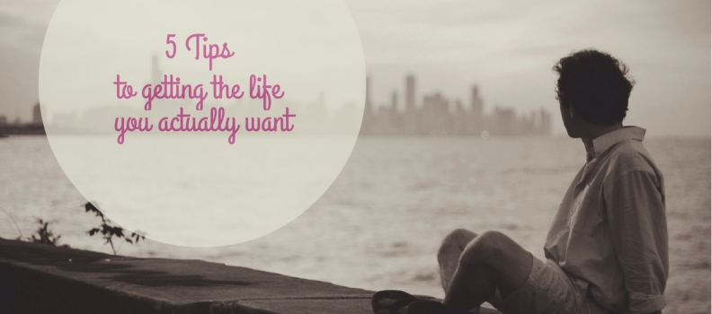 5 Tips on How To Get the Exact Life (You Really Desire)